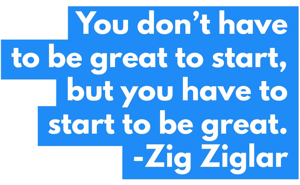 You dont have to be great to start but you have to start to be great